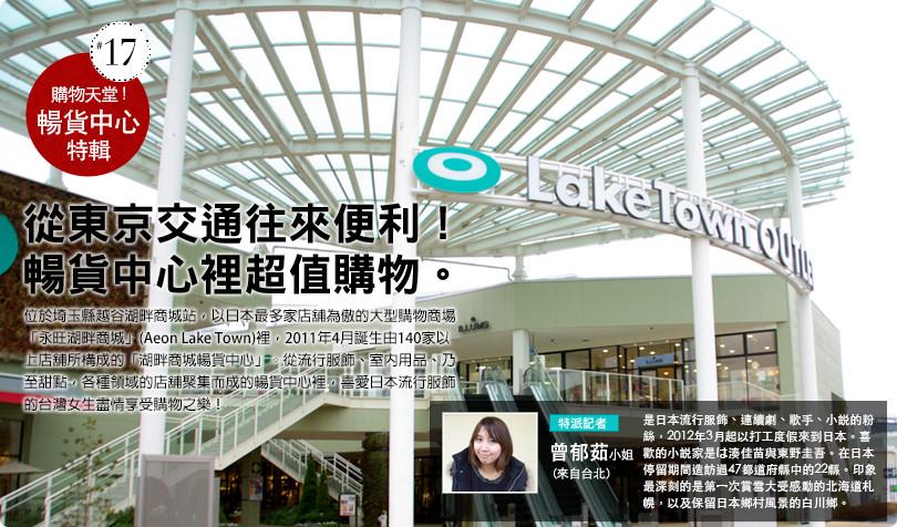 購物天國!暢貨中心特集 從東京交通往來便利! 暢貨中心裡超值購物。位於埼玉縣越谷湖畔商城站,以日本最多家店舖為傲的大型購物商場「永旺湖畔商城」(Aeon Lake Town)裡,2011年4月誕生由140家以上店舖所構成的「湖畔商城暢貨中心」。從流行服飾、室內用品、乃至甜點,各種領域的店舖聚集而成的暢貨中心裡,喜愛日本流行服飾的台灣女生盡情享受購物之樂! 特派記者 曾郁茹小姐(來自台北) 是日本流行服飾、連續劇、歌手、小説的粉絲,2012年3月起以打工度假來到日本。喜歡的小説家是は湊佳苗與東野圭吾。在日本停留期間造訪過47都道府縣中的22縣。印象最深刻的是第一次賞雪大受感動的北海道札幌,以及保留日本鄉村風景的白川鄉。