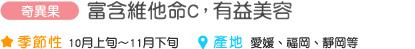 奇異果 富含維他命C,有益美容 季節性 10月上旬~11月下旬 產地 愛媛、福岡、靜岡等