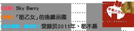 草莓大百科7 品種 Sky Berry 特徴 「栃乙女」的後繼品種 基本情報 産地等 登錄於2011年、栃木縣